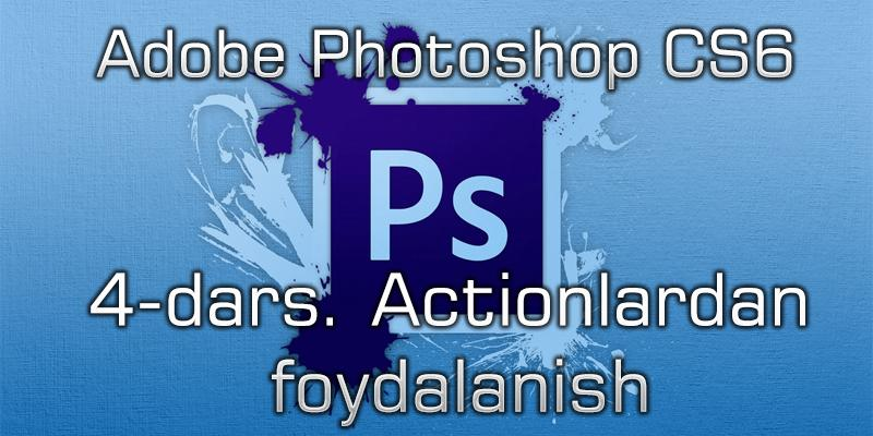Adobe Photoshop CS6 4-dars. Actionlardan foydalanish.