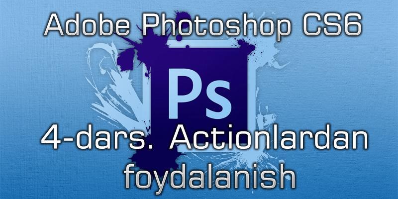 Adobe Photoshop CS6 4-dars. Actionlardan foydalanish.